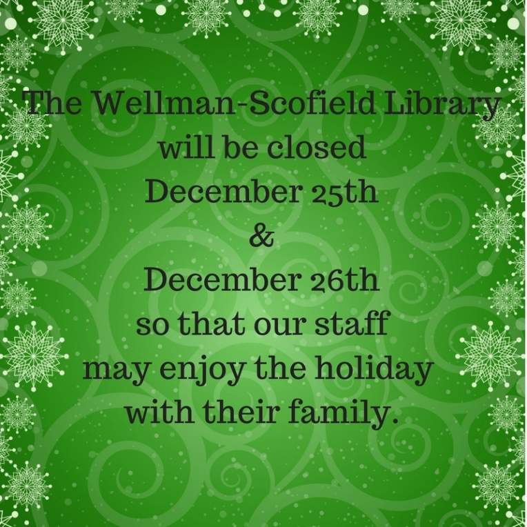 Wellman-Scofield Library willbe closed December 25th&December 26thso that our staff may enjoy the holiday with their family.